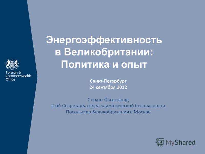 Энергоэффективность в Великобритании: Политика и опыт Санкт-Петербург 24 сентября 2012 Стюарт Оксенфорд 2-ой Секретарь, отдел климатической безопасности Посольство Великобритании в Москве 1