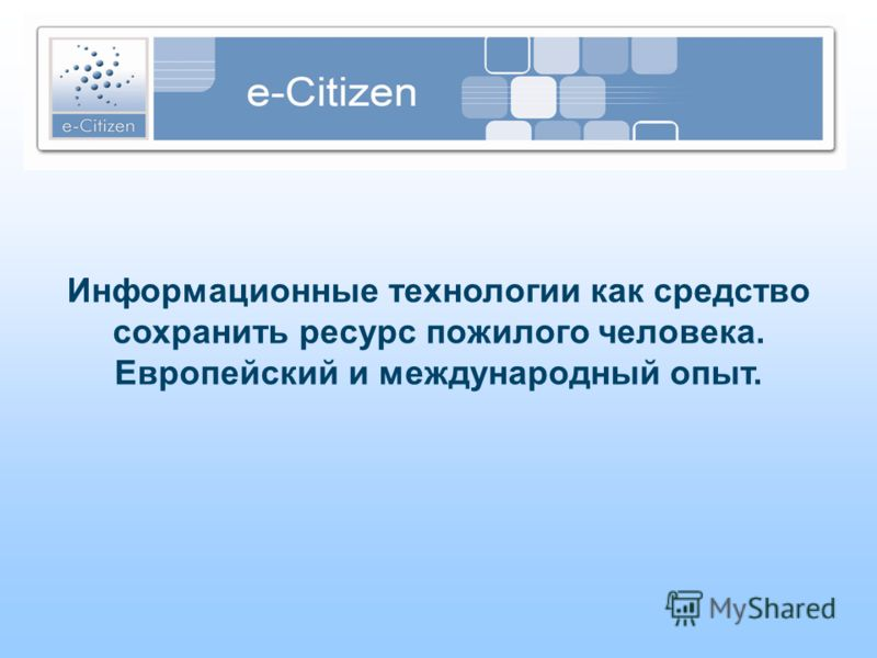 Информационные технологии как средство сохранить ресурс пожилого человека. Европейский и международный опыт.