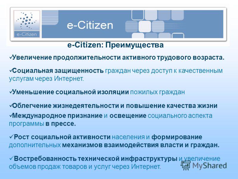 e-Citizen: Преимущества Увеличение продолжительности активного трудового возраста. Социальная защищенность граждан через доступ к качественным услугам через Интернет. Уменьшение социальной изоляции пожилых граждан Облегчение жизнедеятельности и повыш
