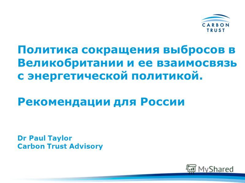 Политика сокращения выбросов в Великобритании и ее взаимосвязь с энергетической политикой. Рекомендации для России Dr Paul Taylor Carbon Trust Advisory