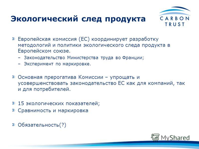 Экологический след продукта Европейская комиссия (EC) координирует разработку методологий и политики экологического следа продукта в Европейском союзе. –Законодательство Министерства труда во Франции; –Эксперимент по маркировке. Основная прерогатива