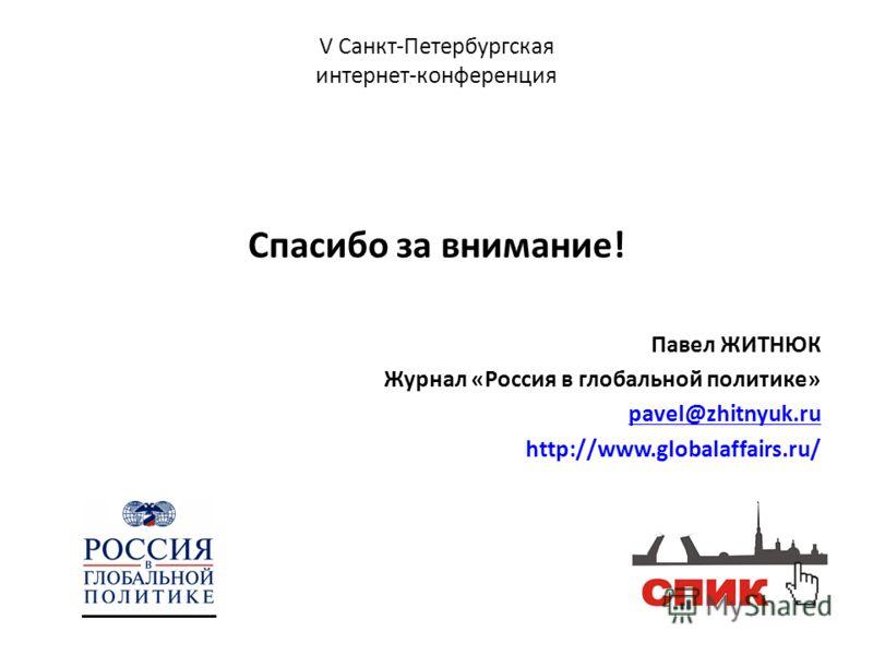 V Санкт-Петербургская интернет-конференция Спасибо за внимание! Павел ЖИТНЮК Журнал «Россия в глобальной политике» pavel@zhitnyuk.ru http://www.globalaffairs.ru/
