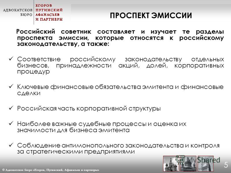 © Адвокатское бюро «Егоров, Пугинский, Афанасьев и партнеры» 5 Российский советник составляет и изучает те разделы проспекта эмиссии, которые относятся к российскому законодательству, а также: Соответствие российскому законодательству отдельных бизне