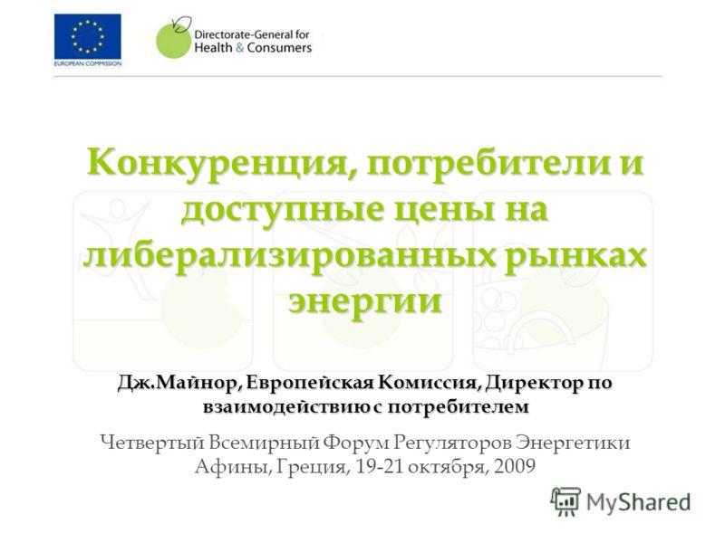 Конкуренция, потребители и доступные цены на либерализированныхрынках энергии Конкуренция, потребители и доступные цены на либерализированных рынках энергии Дж.Майнор, Европейская Комиссия, Директор по взаимодействию с потребителем Четвертый Всемирны