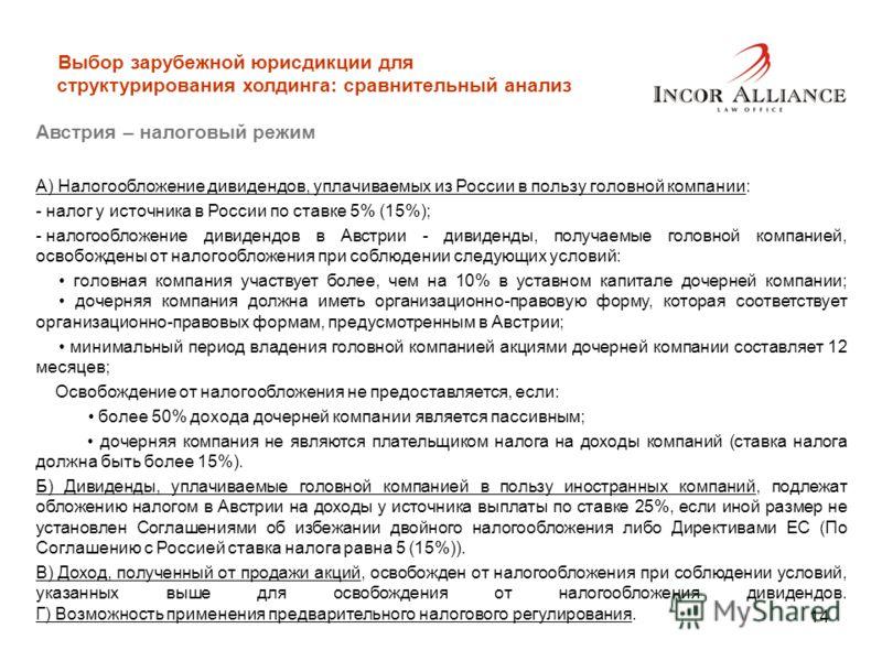 14 Выбор зарубежной юрисдикции для структурирования холдинга: сравнительный анализ Австрия – налоговый режим А) Налогообложение дивидендов, уплачиваемых из России в пользу головной компании: - налог у источника в России по ставке 5% (15%); - налогооб