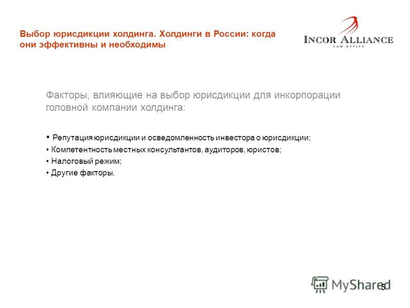 5 Выбор юрисдикции холдинга. Холдинги в России: когда они эффективны и необходимы Факторы, влияющие на выбор юрисдикции для инкорпорации головной компании холдинга: Репутация юрисдикции и осведомленность инвестора о юрисдикции; Компетентность местных