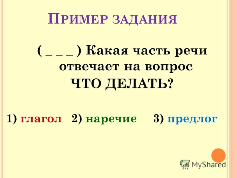 П РИМЕР ЗАДАНИЯ ( _ _ _ ) Какая часть речи отвечает на вопрос ЧТО ДЕЛАТЬ? 1) глагол 2) наречие 3) предлог
