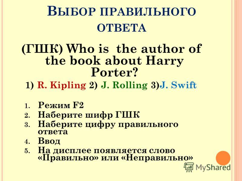 В ЫБОР ПРАВИЛЬНОГО ОТВЕТА (ГШК) Who is the author of the book about Harry Porter? 1) R. Kipling 2) J. Rolling 3)J. Swift 1. Режим F2 2. Наберите шифр ГШК 3. Наберите цифру правильного ответа 4. Ввод 5. На дисплее появляется слово «Правильно» или «Неп