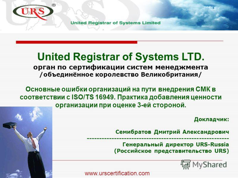 www.urscertification.com United Registrar of Systems LTD. орган по сертификации систем менеджмента /объединённое королевство Великобритания/ Основные ошибки организаций на пути внедрения СМК в соответствии с ISO/TS 16949. Практика добавления ценности