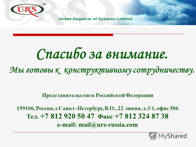 Спасибо за внимание. Мы готовы к конструктивному сотрудничеству. Представительство в Российской Федерации 199106, Россия, г.Санкт–Петербург, В.О., 22 линия, д.3/1, офис 506 Тел. +7 812 920 50 47 Факс +7 812 324 87 38 e-mail: mail@urs-russia.com