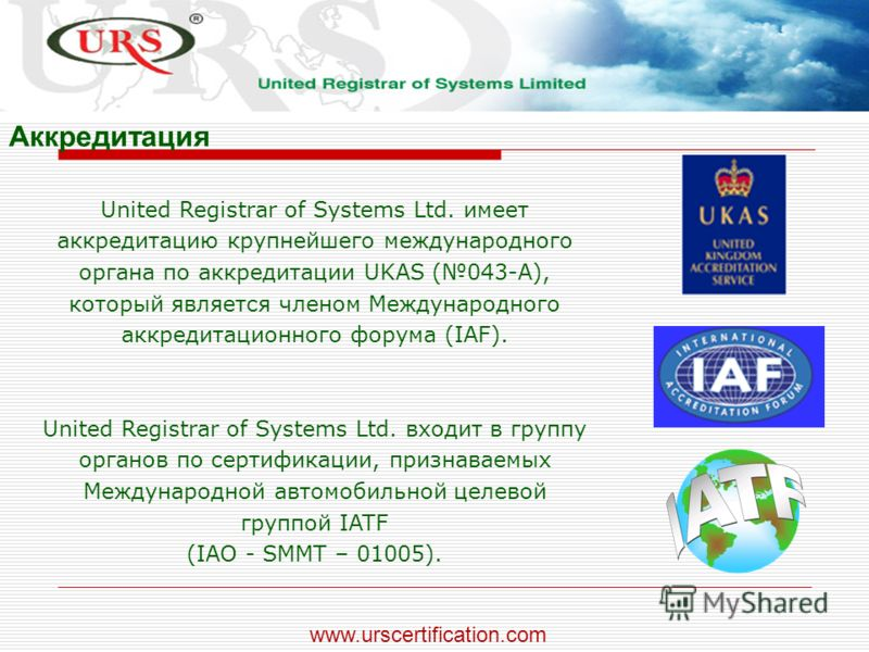 United Registrar of Systems Ltd. имеет аккредитацию крупнейшего международного органа по аккредитации UKAS (043-А), который является членом Международного аккредитационного форума (IAF). United Registrar of Systems Ltd. входит в группу органов по сер