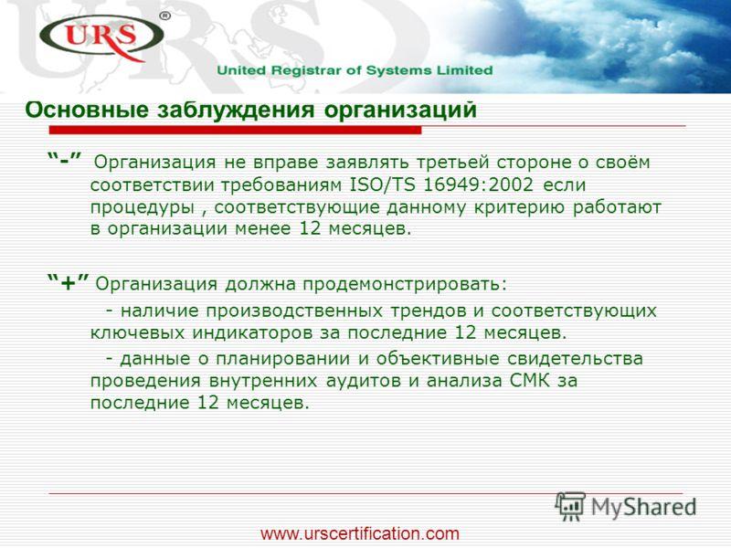 Основные заблуждения организаций - Организация не вправе заявлять третьей стороне о своём соответствии требованиям ISO/TS 16949:2002 если процедуры, соответствующие данному критерию работают в организации менее 12 месяцев. + Организация должна продем