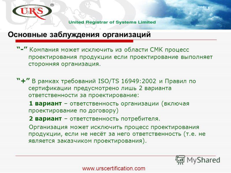 - Компания может исключить из области СМК процесс проектирования продукции если проектирование выполняет сторонняя организация. + В рамках требований ISO/TS 16949:2002 и Правил по сертификации предусмотрено лишь 2 варианта ответственности за проектир