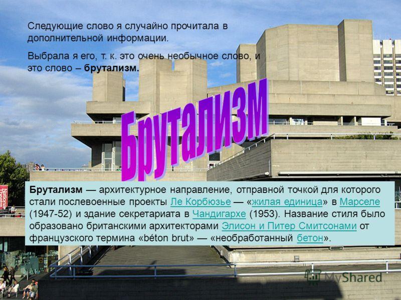 Следующие слово я случайно прочитала в дополнительной информации. Выбрала я его, т. к. это очень необычное слово, и это слово – брутализм. Брутализм архитектурное направление, отправной точкой для которого стали послевоенные проекты Ле Корбюзье «жила