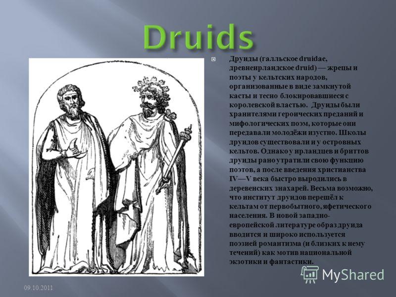 Друиды ( галльское druidae, древнеирландское druid) жрецы и поэты у кельтских народов, организованные в виде замкнутой касты и тесно блокировавшиеся с королевской властью. Друиды были хранителями героических преданий и мифологических поэм, которые он