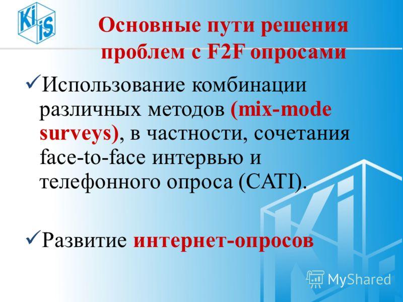Основные пути решения проблем с F2F опросами Использование комбинации различных методов (mix-mode surveys), в частности, сочетания face-to-face интервью и телефонного опроса (CATI). Развитие интернет-опросов