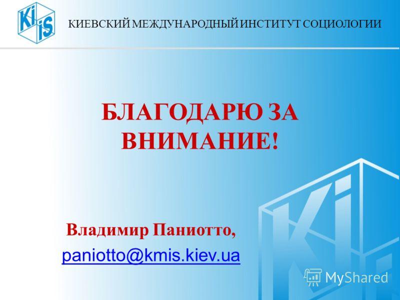 БЛАГОДАРЮ ЗА ВНИМАНИЕ! Владимир Паниотто, paniotto@kmis.kiev.ua КИЕВСКИЙ МЕЖДУНАРОДНЫЙ ИНСТИТУТ СОЦИОЛОГИИ