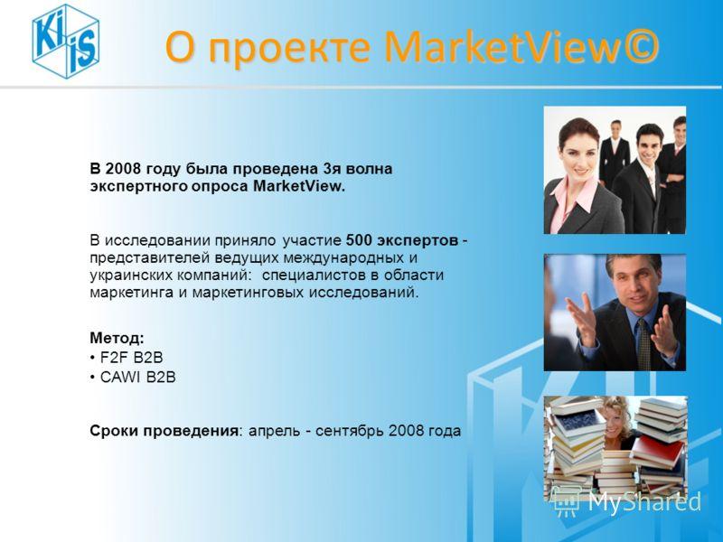 О проекте MarketView© В 2008 году была проведена 3я волна экспертного опроса MarketView. В исследовании приняло участие 500 экспертов - представителей ведущих международных и украинских компаний: специалистов в области маркетинга и маркетинговых иссл