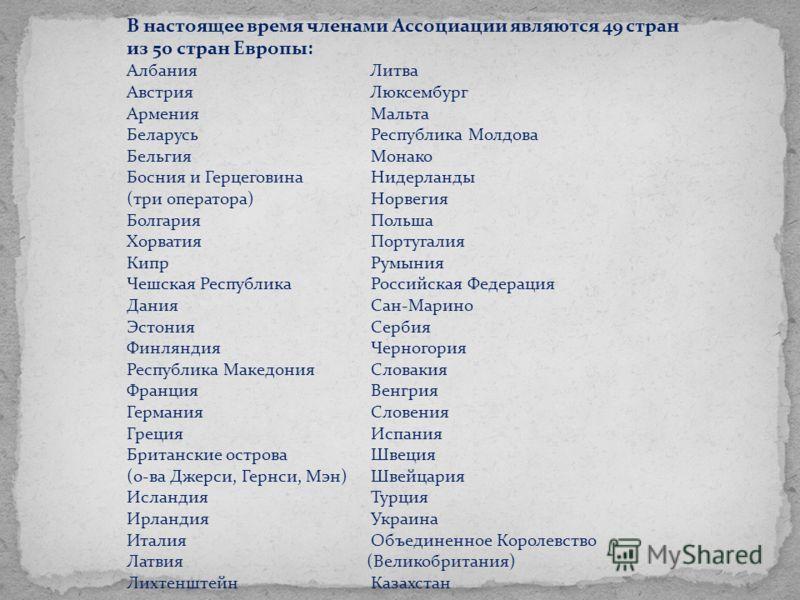 В настоящее время членами Ассоциации являются 49 стран из 50 стран Европы: Албания Литва Австрия Люксембург Армения Мальта Беларусь Республика Молдова Бельгия Монако Босния и Герцеговина Нидерланды (три оператора) Норвегия Болгария Польша Хорватия По