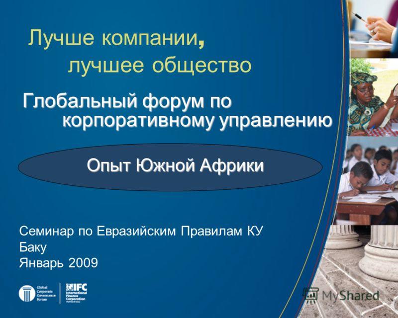 Глобальный форум по корпоративному управлению Лучше компании, лучшее общество Семинар по Евразийским Правилам КУ Баку Январь 2009 Опыт Южной Африки