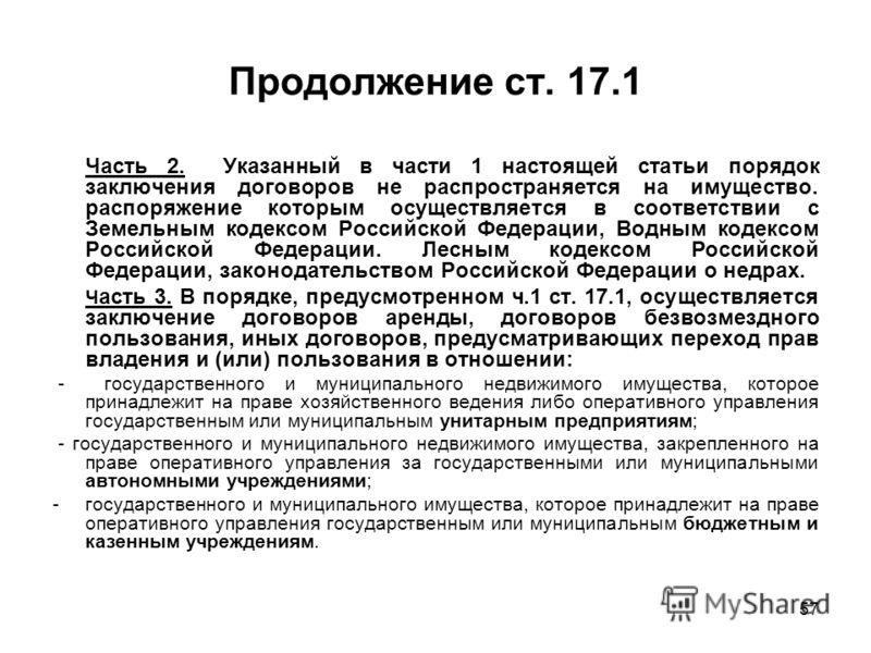 57 Продолжение ст. 17.1 Часть 2. Указанный в части 1 настоящей статьи порядок заключения договоров не распространяется на имущество. распоряжение которым осуществляется в соответствии с Земельным кодексом Российской Федерации, Водным кодексом Российс