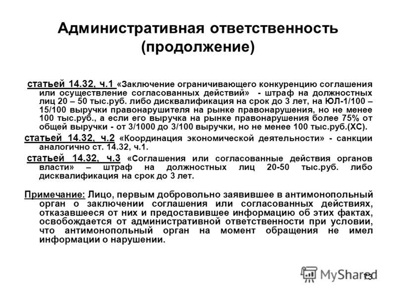 73 Административная ответственность (продолжение) статьей 14.32, ч.1 «Заключение ограничивающего конкуренцию соглашения или осуществление согласованных действий» - штраф на должностных лиц 20 – 50 тыс.руб. либо дисквалификация на срок до 3 лет, на ЮЛ