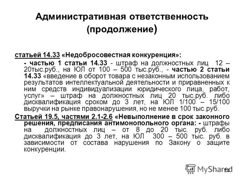 74 Административная ответственность (продолжение ) статьей 14.33 «Недобросовестная конкуренция»: - частью 1 статьи 14.33 - штраф на должностных лиц 12 – 20тыс.руб., на ЮЛ от 100 – 500 тыс.руб., - частью 2 статьи 14.33 «введение в оборот товара с неза