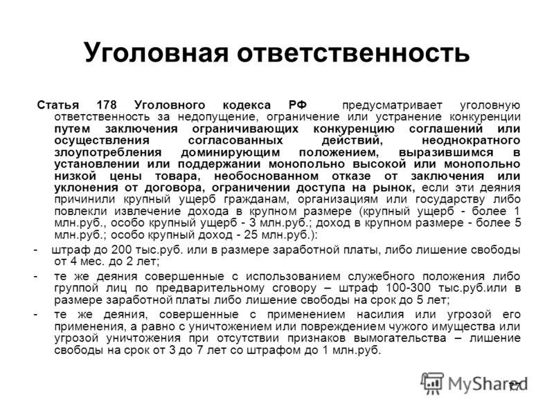 77 Уголовная ответственность Статья 178 Уголовного кодекса РФ предусматривает уголовную ответственность за недопущение, ограничение или устранение конкуренции путем заключения ограничивающих конкуренцию соглашений или осуществления согласованных дейс