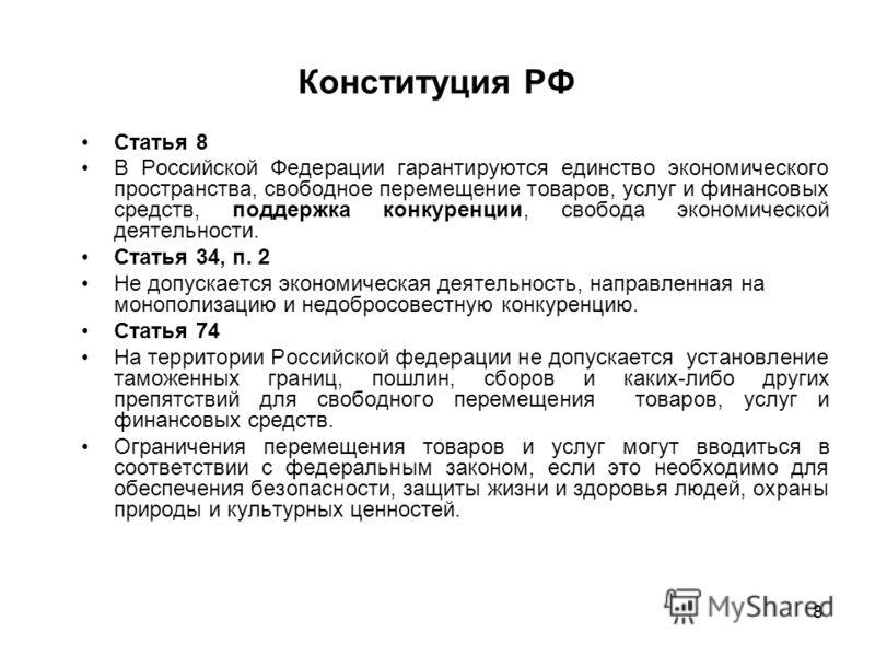 8 Конституция РФ Статья 8 В Российской Федерации гарантируются единство экономического пространства, свободное перемещение товаров, услуг и финансовых средств, поддержка конкуренции, свобода экономической деятельности. Статья 34, п. 2 Не допускается