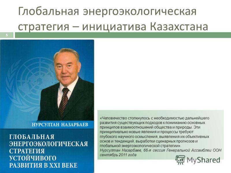 Глобальная энергоэкологическая стратегия – инициатива Казахстана 5 «Человечество столкнулось с необходимостью дальнейшего развития существующих подходов к пониманию основных принципов взаимоотношений общества и природы. Эти принципиально новые явлени