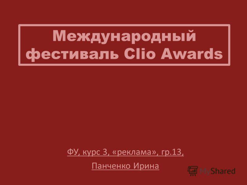 Международный фестиваль Clio Awards ФУ, курс 3, «реклама», гр.13, Панченко Ирина