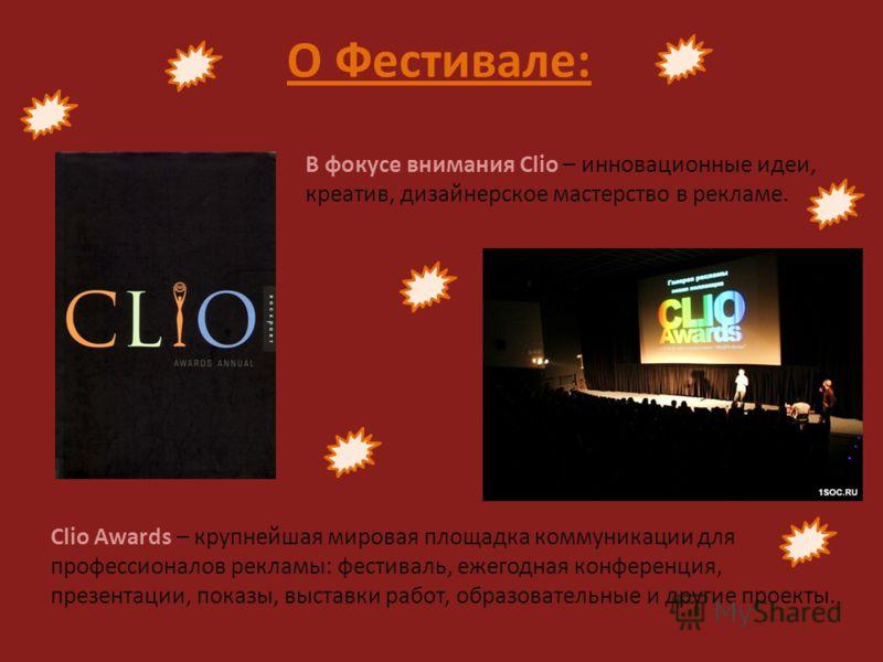 В фокусе внимания Clio – инновационные идеи, креатив, дизайнерское мастерство в рекламе. О Фестивале: Clio Awards – крупнейшая мировая площадка коммуникации для профессионалов рекламы: фестиваль, ежегодная конференция, презентации, показы, выставки р