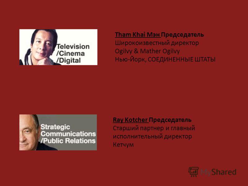 Tham Khai Мэн Председатель Широкоизвестный директор Ogilvy & Mather Ogilvy Нью-Йорк, СОЕДИНЕННЫЕ ШТАТЫ Ray Kotcher Председатель Старший партнер и главный исполнительный директор Кетчум