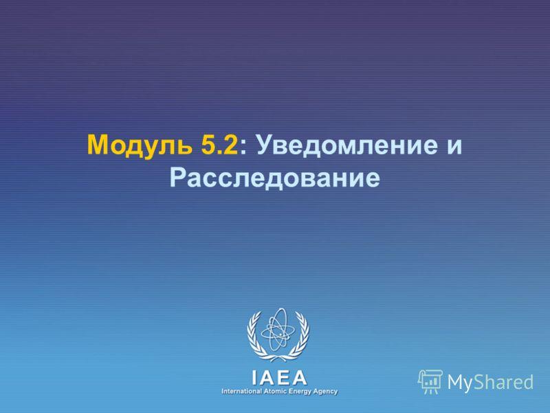 IAEA International Atomic Energy Agency Модуль 5.2: Уведомление и Расследование