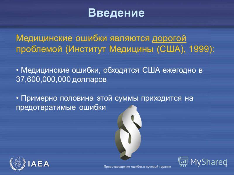 IAEA Предотвращение ошибок в лучевой терапии 16 Медицинские ошибки являются дорогой проблемой (Институт Медицины (США), 1999): Медицинские ошибки, обходятся США ежегодно в 37,600,000,000 долларов Примерно половина этой суммы приходится на предотврати