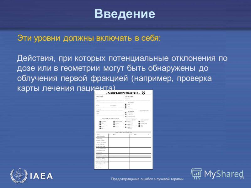 IAEA Предотвращение ошибок в лучевой терапии 21 Эти уровни должны включать в себя: Действия, при которых потенциальные отклонения по дозе или в геометрии могут быть обнаружены до облучения первой фракцией (например, проверка карты лечения пациента) В