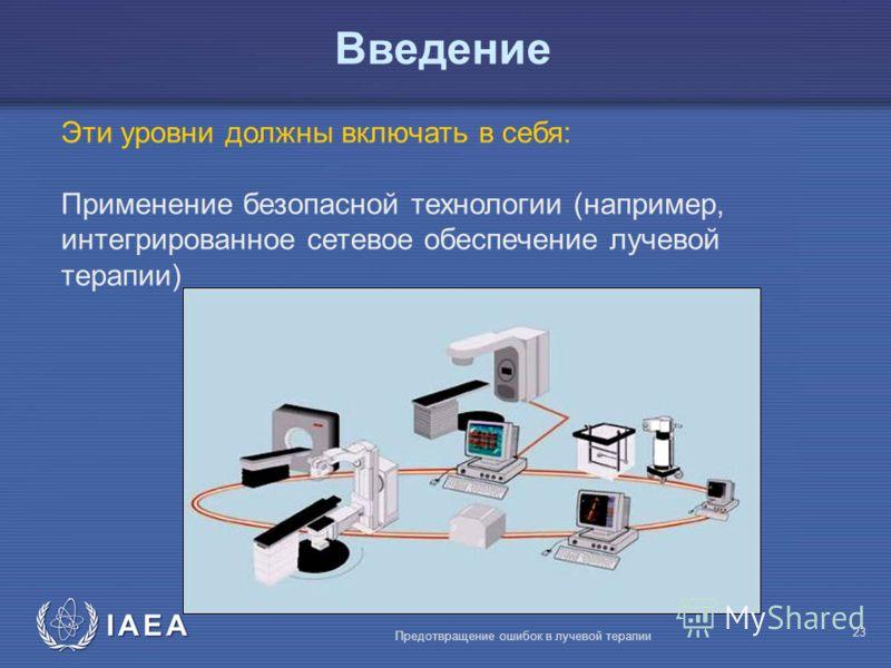 IAEA Предотвращение ошибок в лучевой терапии 23 Эти уровни должны включать в себя: Применение безопасной технологии (например, интегрированное сетевое обеспечение лучевой терапии) Введение