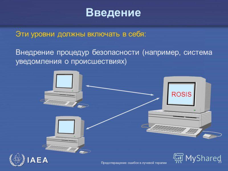 IAEA Предотвращение ошибок в лучевой терапии 25 Эти уровни должны включать в себя: Внедрение процедур безопасности (например, система уведомления о происшествиях) ROSIS Введение
