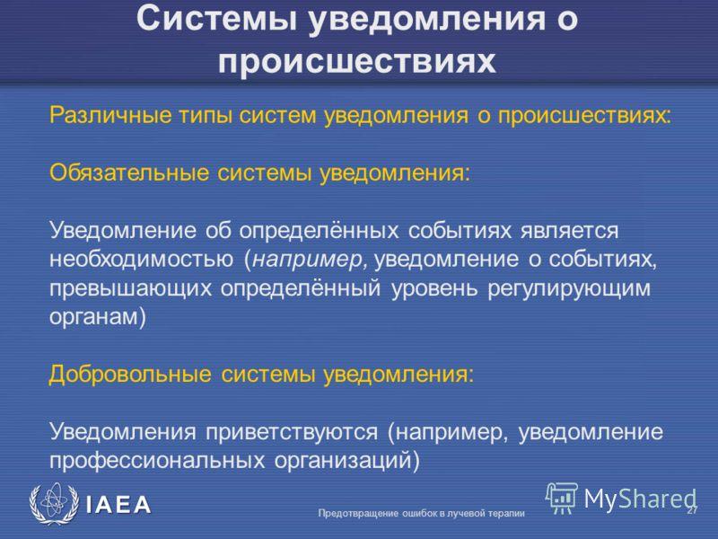 IAEA Предотвращение ошибок в лучевой терапии 27 Системы уведомления о происшествиях Различные типы систем уведомления о происшествиях: Обязательные системы уведомления: Уведомление об определённых событиях является необходимостью (например, уведомлен