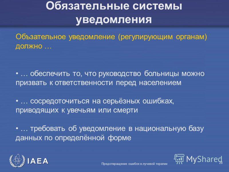 IAEA Предотвращение ошибок в лучевой терапии 28 Обязательные системы уведомления Объзательное уведомление (регулирующим органам) должно … … обеспечить то, что руководство больницы можно призвать к ответственности перед населением … сосредоточиться на