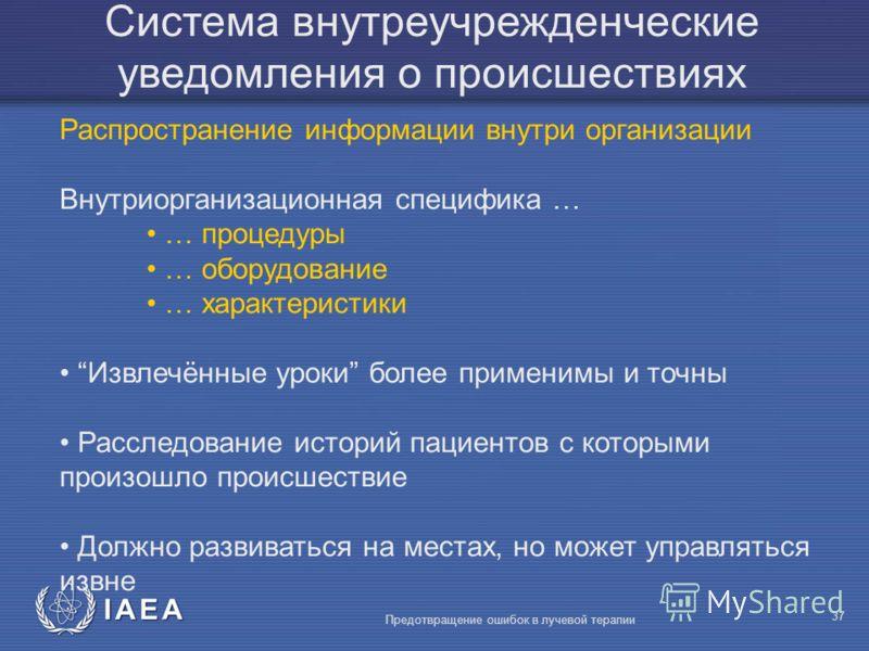 IAEA Предотвращение ошибок в лучевой терапии 37 Система внутреучрежденческие уведомления о происшествиях Распространение информации внутри организации Внутриорганизационная специфика … … процедуры … оборудование … характеристики Извлечённые уроки бол