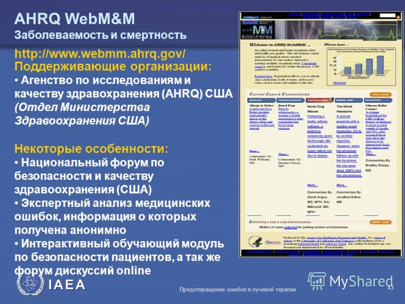 IAEA Предотвращение ошибок в лучевой терапии 43 AHRQ WebM&M Заболеваемость и смертность Поддерживающие организации: Агенство по исследованиям и качеству здравохранения (AHRQ) США (Отдел Министерства Здравоохранения США) Некоторые особенности: Национа