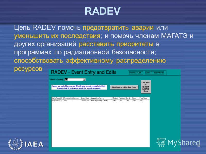 IAEA Предотвращение ошибок в лучевой терапии 46 RADEV Цель RADEV помочь предотвратить аварии или уменьшить их последствия; и помочь членам МАГАТЭ и других организаций расставить приоритеты в программах по радиационной безопасности; способствовать эфф