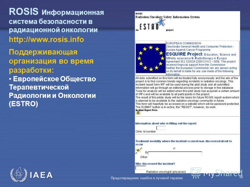 IAEA Предотвращение ошибок в лучевой терапии 56 http://www.rosis.info ROSIS Информационная система безопасности в радиационной онкологии Поддерживающая организация во время разработки: Европейское Общество Терапевтической Радиологии и Онкологии (ESTR
