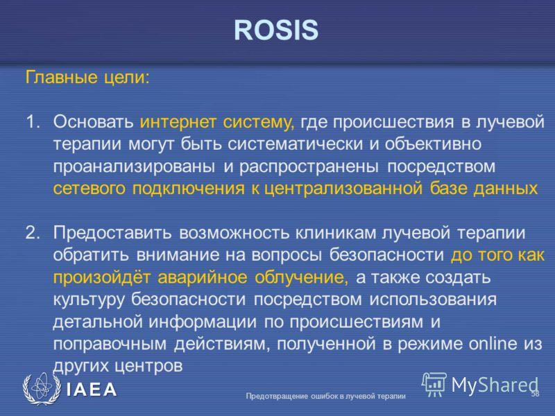 IAEA Предотвращение ошибок в лучевой терапии 58 Главные цели: 1.Основать интернет систему, где происшествия в лучевой терапии могут быть систематически и объективно проанализированы и распространены посредством сетевого подключения к централизованной