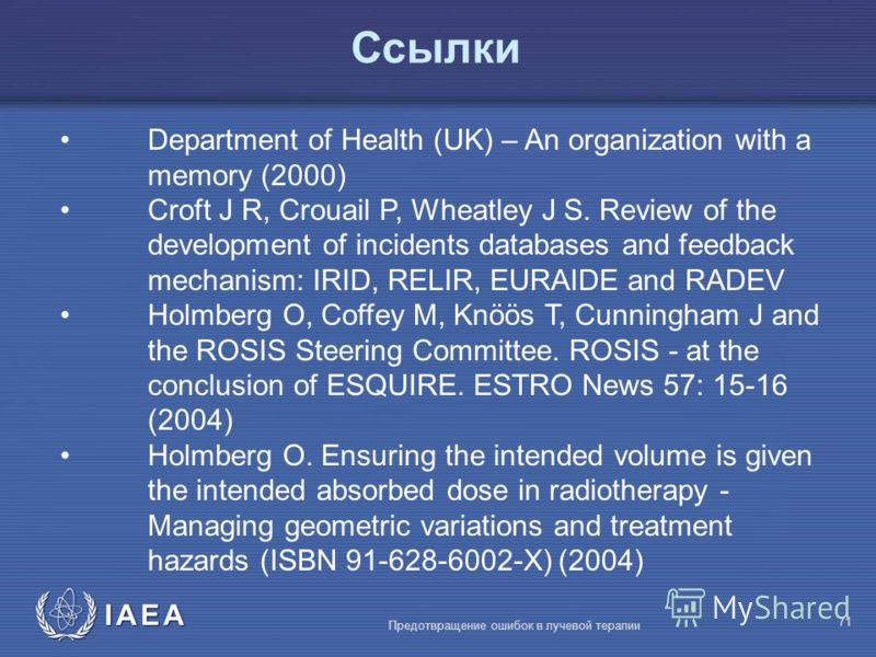 IAEA Предотвращение ошибок в лучевой терапии 71 Ссылки Department of Health (UK) – An organization with a memory (2000) Croft J R, Crouail P, Wheatley J S. Review of the development of incidents databases and feedback mechanism: IRID, RELIR, EURAIDE