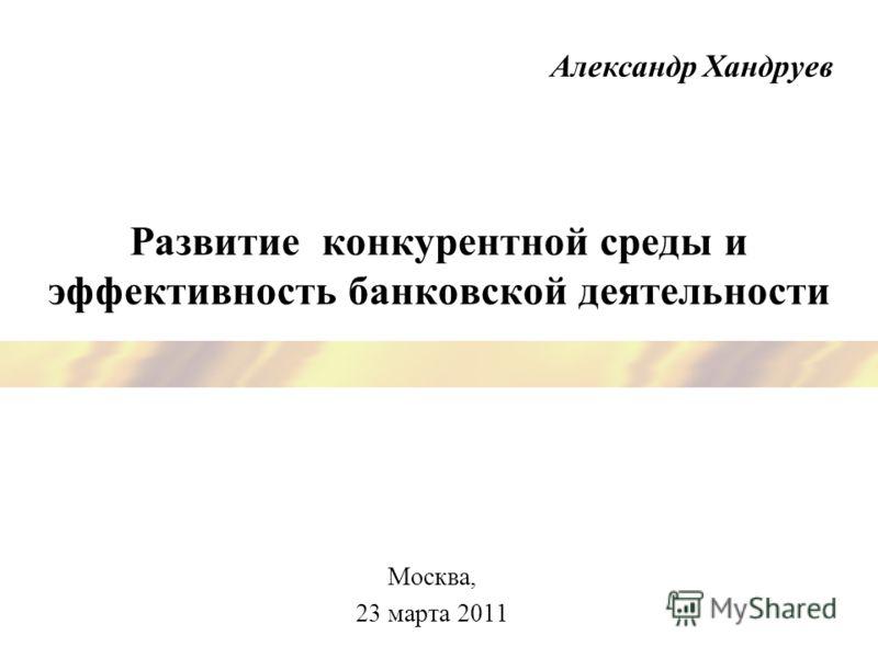 Развитие конкурентной среды и эффективность банковской деятельности Москва, 23 марта 2011 Александр Хандруев