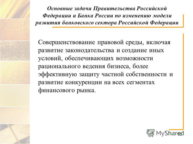 10 Основные задачи Правительства Российской Федерации и Банка России по изменению модели развития банковского сектора Российской Федерации Совершенствование правовой среды, включая развитие законодательства и создание иных условий, обеспечивающих воз