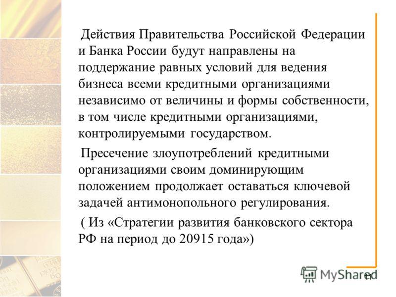 11 Действия Правительства Российской Федерации и Банка России будут направлены на поддержание равных условий для ведения бизнеса всеми кредитными организациями независимо от величины и формы собственности, в том числе кредитными организациями, контро