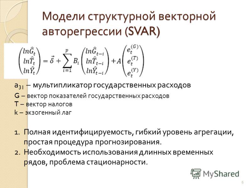 Модели структурной векторной авторегрессии (SVAR) G – вектор показателей государственных расходов T – вектор налогов k – экзогенный лаг а 31 – мультипликатор государственных расходов 1.Полная идентифицируемость, гибкий уровень агрегации, простая проц